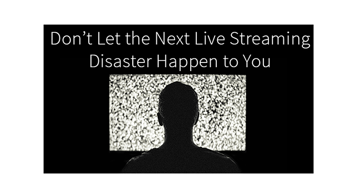 Don't Let the Next Live Streaming Disaster to Happen to You