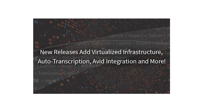 New Releases Add Virtualized Infrastructure, Auto-Transcription, Avid Integration and More!