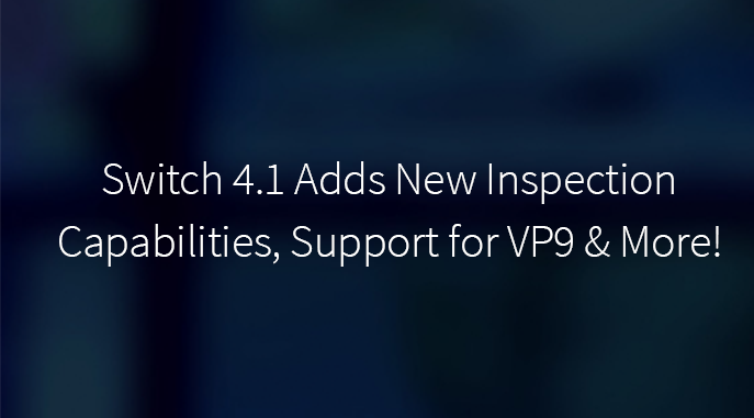 Switch 4.1 Adds New Inspection Capabilities, Support for VP9 and More!
