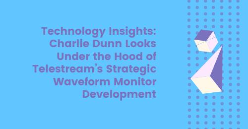 Technology insights: Charlie Dunn looks under the hood of Telestream's strategic Waveform Monitor development